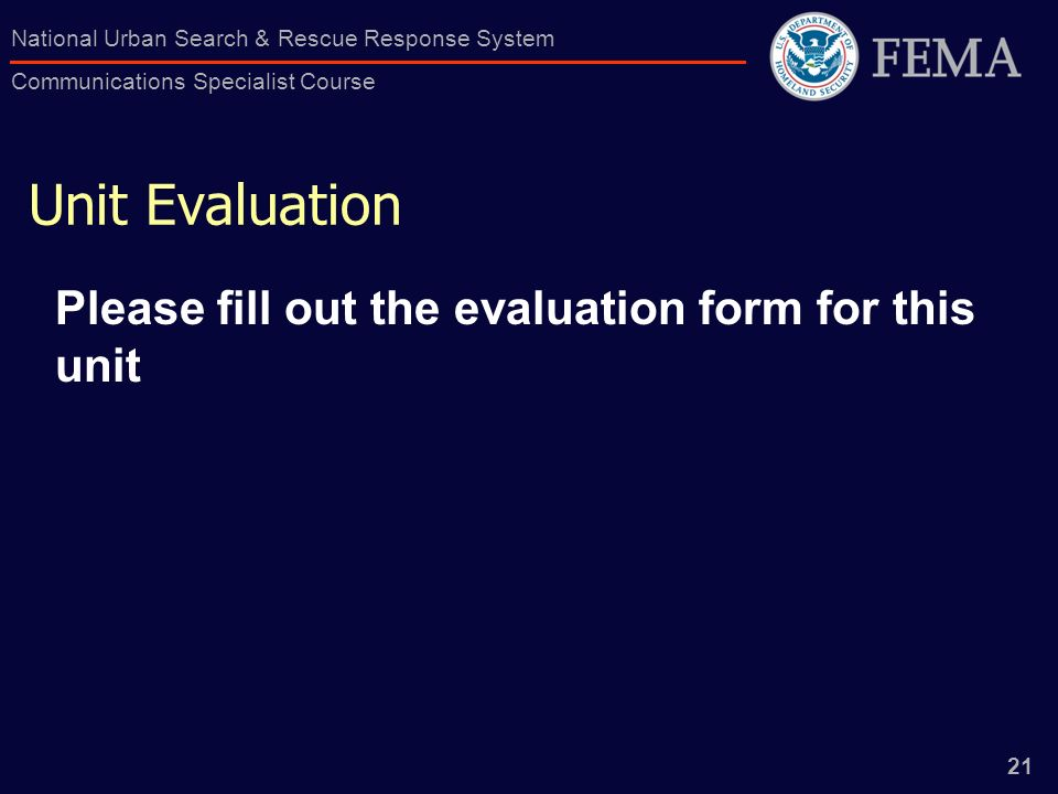 21 National Urban Search & Rescue Response System Communications Specialist Course Unit Evaluation Please fill out the evaluation form for this unit
