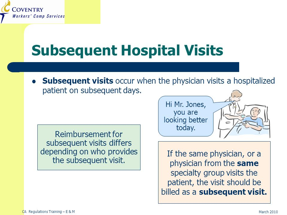 CA Regulations Training – E & M March 2010 Subsequent Hospital Visits Subsequent visits occur when the physician visits a hospitalized patient on subsequent days.