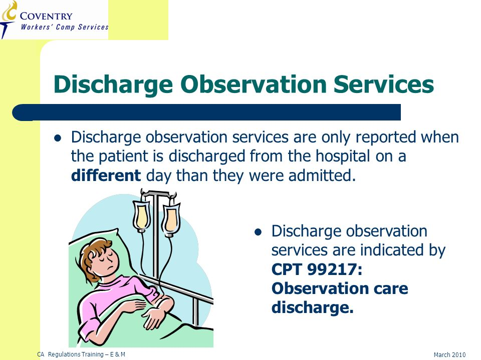 CA Regulations Training – E & M March 2010 Discharge Observation Services Discharge observation services are only reported when the patient is discharged from the hospital on a different day than they were admitted.