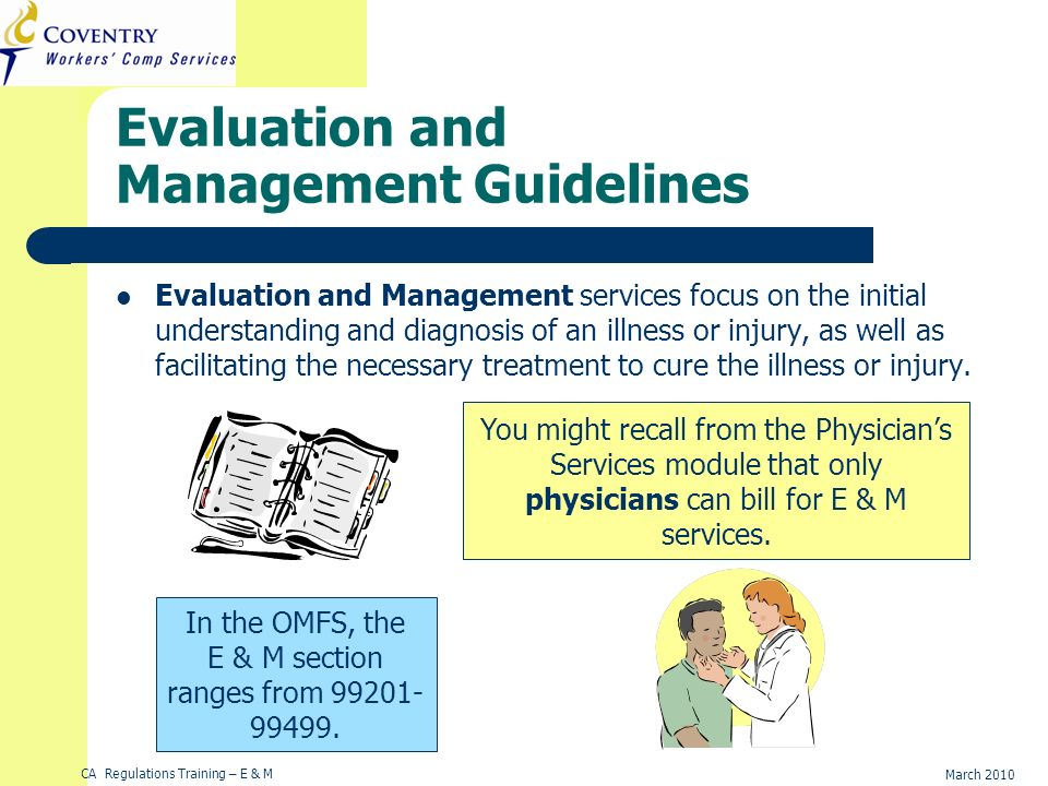 CA Regulations Training – E & M March 2010 Evaluation and Management Guidelines Evaluation and Management services focus on the initial understanding and diagnosis of an illness or injury, as well as facilitating the necessary treatment to cure the illness or injury.