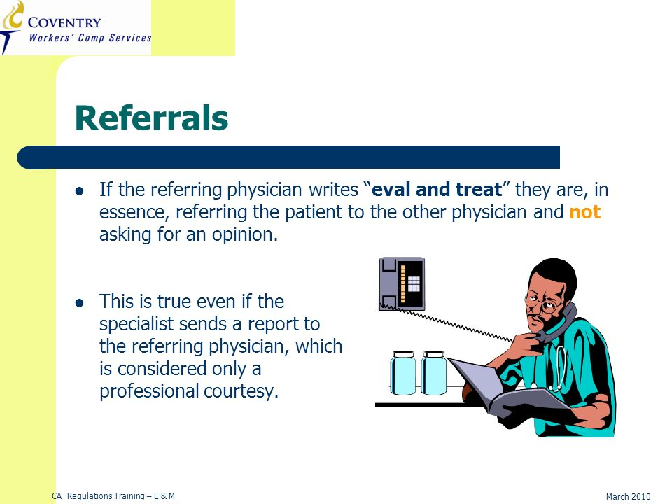 CA Regulations Training – E & M March 2010 Referrals If the referring physician writes eval and treat they are, in essence, referring the patient to the other physician and not asking for an opinion.