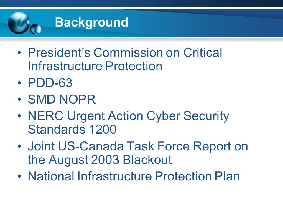Background Presidents Commission on Critical Infrastructure Protection PDD-63 SMD NOPR NERC Urgent Action Cyber Security Standards 1200 Joint US-Canada Task Force Report on the August 2003 Blackout National Infrastructure Protection Plan