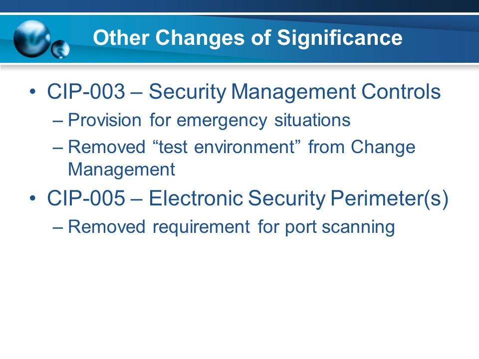 Other Changes of Significance CIP-003 – Security Management Controls –Provision for emergency situations –Removed test environment from Change Management CIP-005 – Electronic Security Perimeter(s) –Removed requirement for port scanning