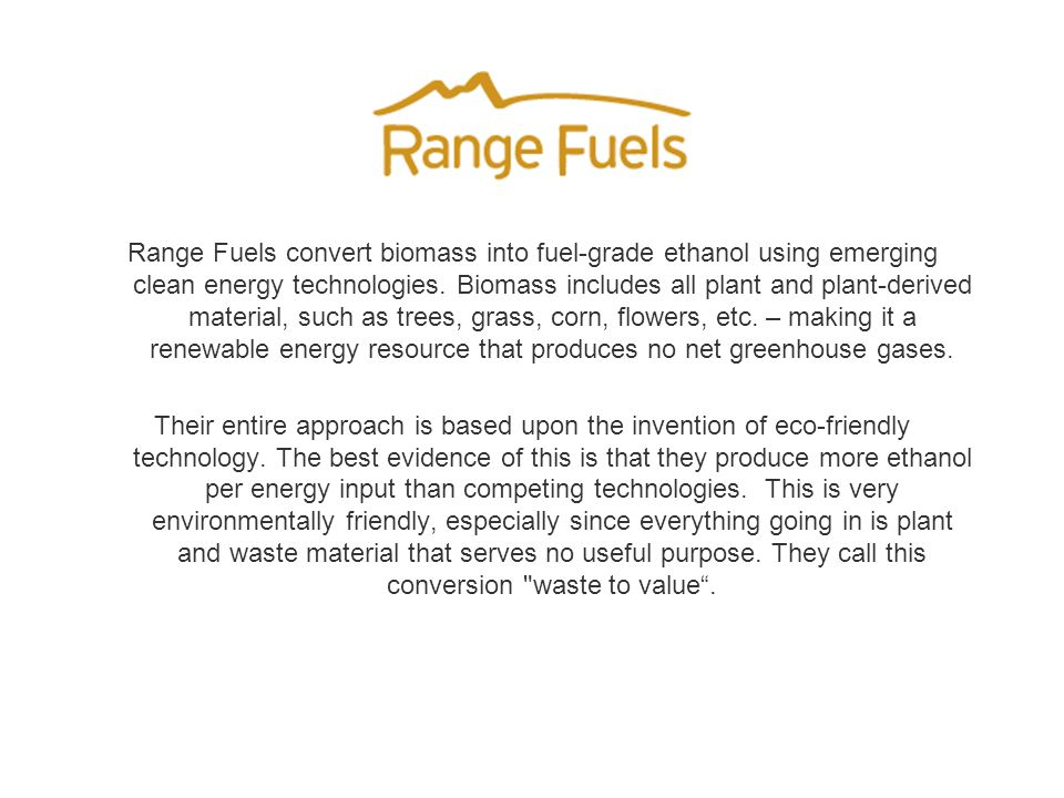 Range Fuels convert biomass into fuel-grade ethanol using emerging clean energy technologies.