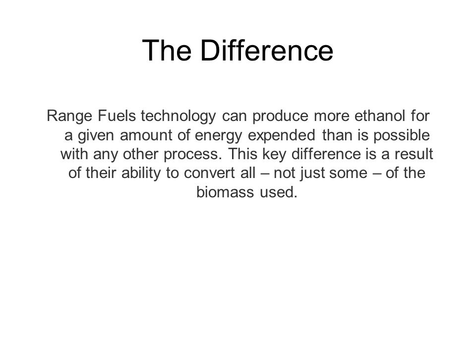 The Difference Range Fuels technology can produce more ethanol for a given amount of energy expended than is possible with any other process.