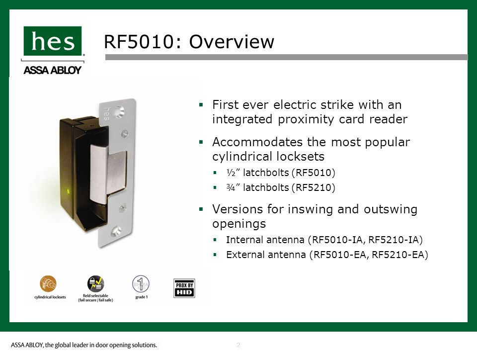 2 RF5010: Overview First ever electric strike with an integrated proximity card reader Accommodates the most popular cylindrical locksets ½ latchbolts (RF5010) ¾ latchbolts (RF5210) Versions for inswing and outswing openings Internal antenna (RF5010-IA, RF5210-IA) External antenna (RF5010-EA, RF5210-EA)