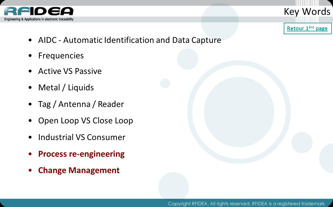 Key Words AIDC - Automatic Identification and Data Capture Frequencies Active VS Passive Metal / Liquids Tag / Antenna / Reader Open Loop VS Close Loop Industrial VS Consumer Process re-engineering Change Management Retour 1 ère page