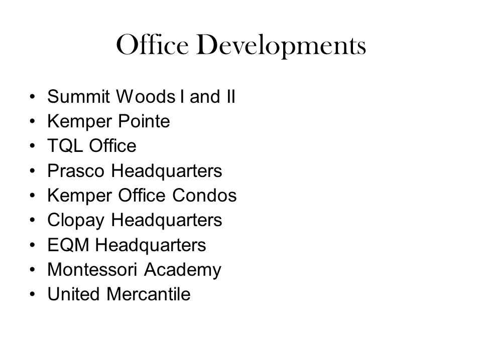 Office Developments Summit Woods I and II Kemper Pointe TQL Office Prasco Headquarters Kemper Office Condos Clopay Headquarters EQM Headquarters Montessori Academy United Mercantile