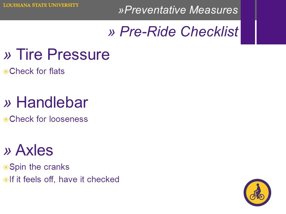 » Pre-Ride Checklist »Preventative Measures » Tire Pressure Check for flats » Handlebar Check for looseness » Axles Spin the cranks If it feels off, have it checked