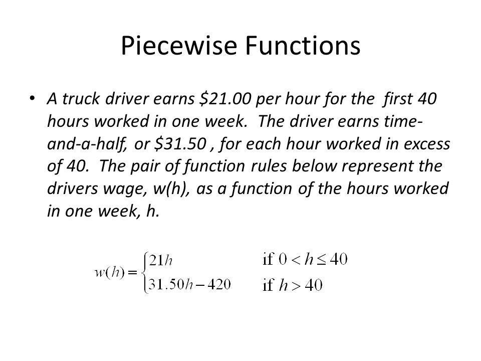 Piecewise Functions A truck driver earns $21.00 per hour for the first 40 hours worked in one week.