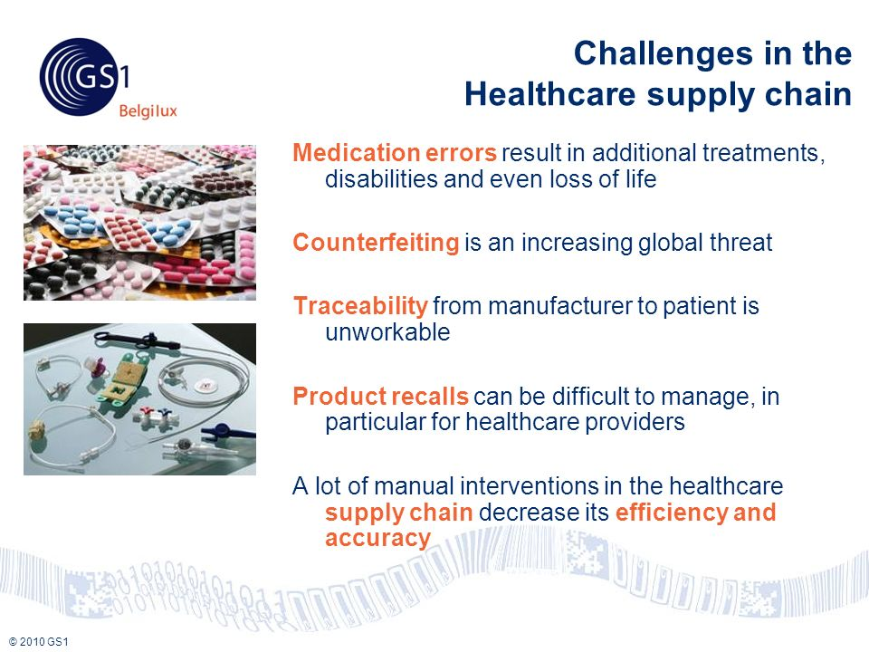 © 2010 GS1 Challenges in the Healthcare supply chain Medication errors result in additional treatments, disabilities and even loss of life Counterfeiting is an increasing global threat Traceability from manufacturer to patient is unworkable Product recalls can be difficult to manage, in particular for healthcare providers A lot of manual interventions in the healthcare supply chain decrease its efficiency and accuracy