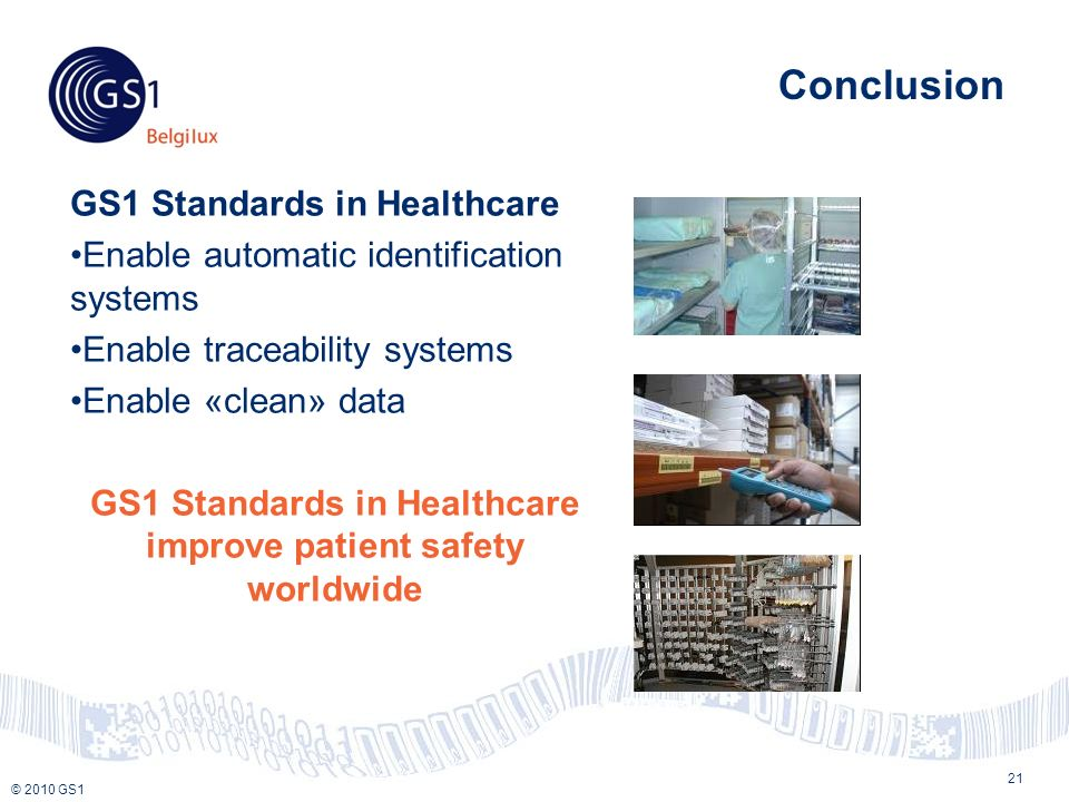 © 2010 GS1 Conclusion GS1 Standards in Healthcare Enable automatic identification systems Enable traceability systems Enable «clean» data GS1 Standards in Healthcare improve patient safety worldwide 21
