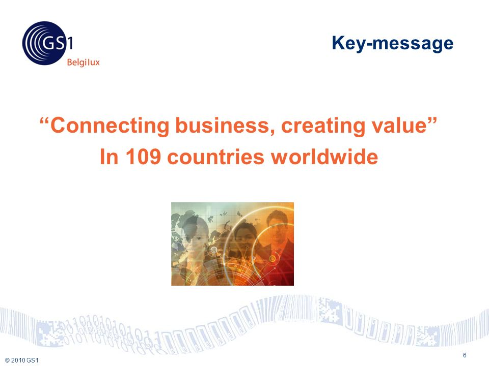 © 2010 GS1 Key-message Connecting business, creating value In 109 countries worldwide 6