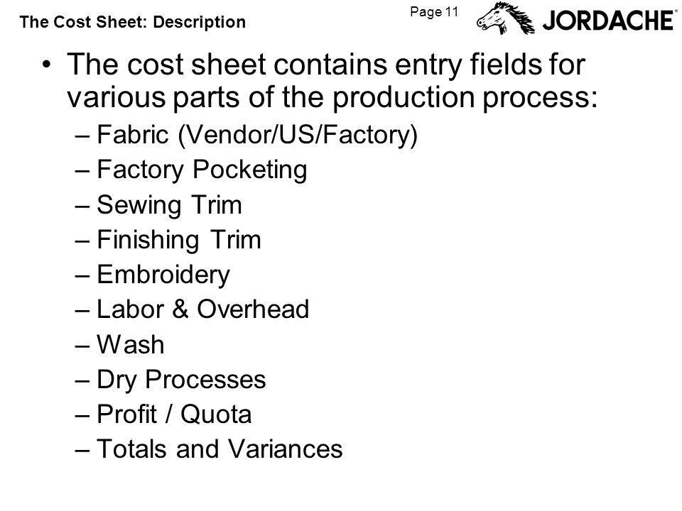 Page 11 The Cost Sheet: Description The cost sheet contains entry fields for various parts of the production process: –Fabric (Vendor/US/Factory) –Factory Pocketing –Sewing Trim –Finishing Trim –Embroidery –Labor & Overhead –Wash –Dry Processes –Profit / Quota –Totals and Variances