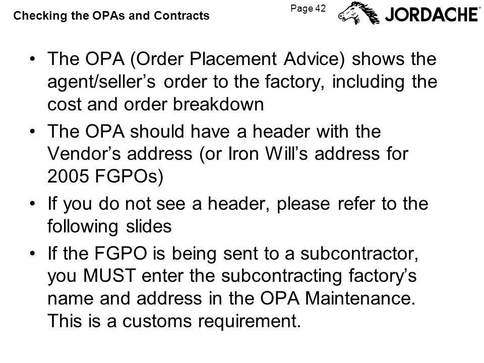 Page 42 Checking the OPAs and Contracts The OPA (Order Placement Advice) shows the agent/sellers order to the factory, including the cost and order breakdown The OPA should have a header with the Vendors address (or Iron Wills address for 2005 FGPOs) If you do not see a header, please refer to the following slides If the FGPO is being sent to a subcontractor, you MUST enter the subcontracting factorys name and address in the OPA Maintenance.
