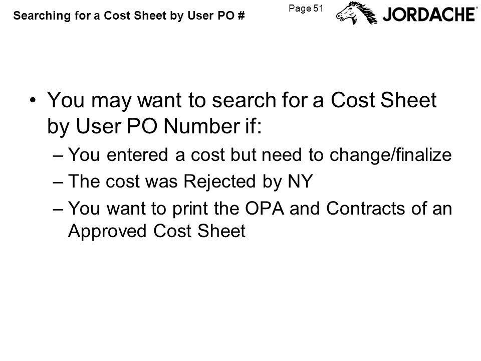 Page 51 Searching for a Cost Sheet by User PO # You may want to search for a Cost Sheet by User PO Number if: –You entered a cost but need to change/finalize –The cost was Rejected by NY –You want to print the OPA and Contracts of an Approved Cost Sheet