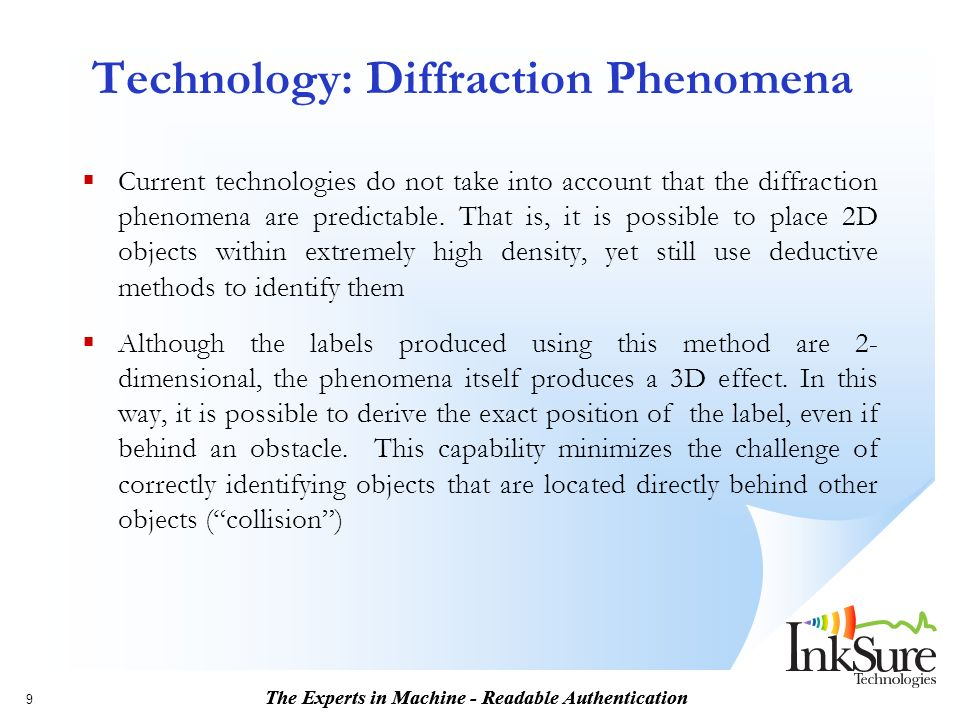 The Experts in Machine - Readable Authentication 9 Technology: Diffraction Phenomena Current technologies do not take into account that the diffraction phenomena are predictable.