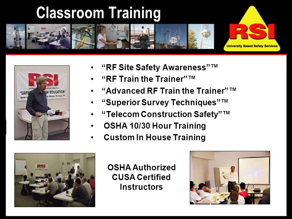 Classroom Training RF Site Safety Awareness RF Train the Trainer Advanced RF Train the Trainer Superior Survey Techniques Telecom Construction Safety OSHA 10/30 Hour Training Custom In House Training OSHA Authorized CUSA Certified Instructors