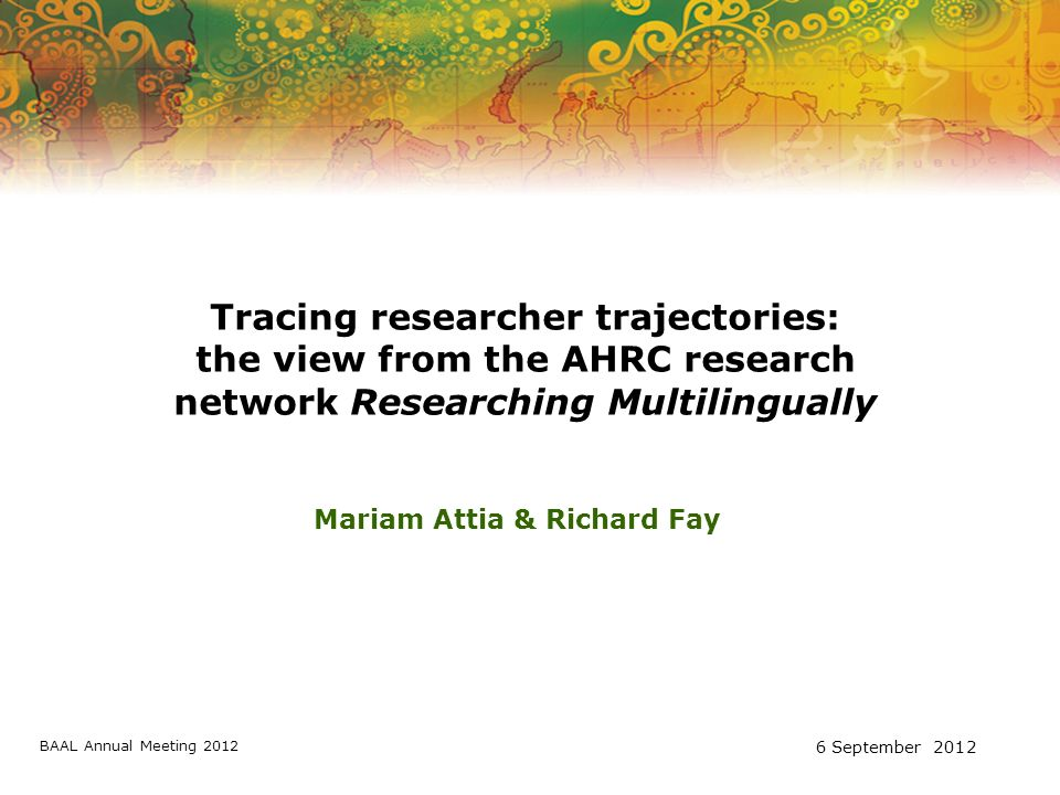 Tracing researcher trajectories: the view from the AHRC research network Researching Multilingually Mariam Attia & Richard Fay BAAL Annual Meeting 2012 6 September 2012