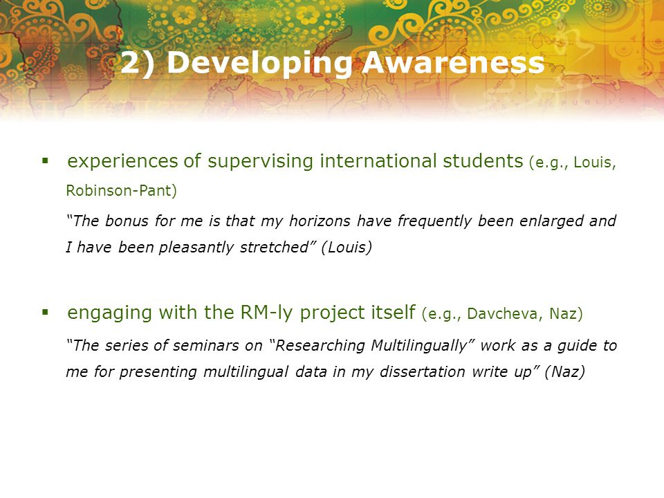 2) Developing Awareness experiences of supervising international students (e.g., Louis, Robinson-Pant) The bonus for me is that my horizons have frequently been enlarged and I have been pleasantly stretched (Louis) engaging with the RM-ly project itself (e.g., Davcheva, Naz) The series of seminars on Researching Multilingually work as a guide to me for presenting multilingual data in my dissertation write up (Naz)