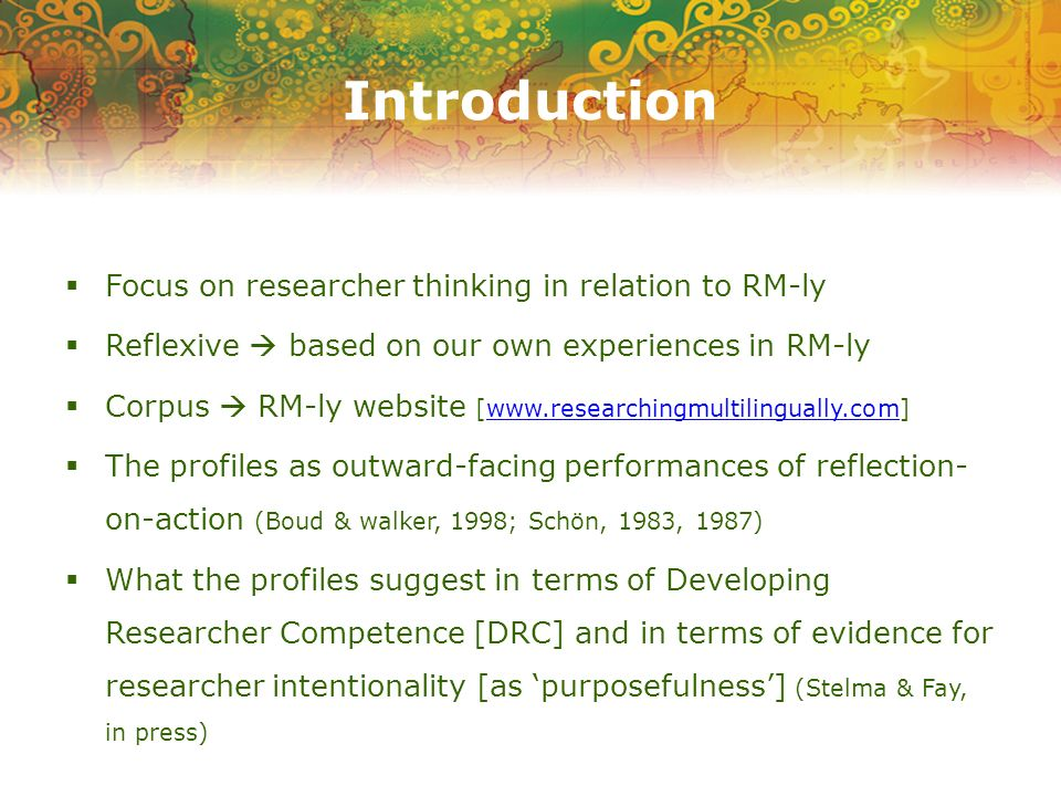 Introduction Focus on researcher thinking in relation to RM-ly Reflexive based on our own experiences in RM-ly Corpus RM-ly website [www.researchingmultilingually.com]www.researchingmultilingually.com The profiles as outward-facing performances of reflection- on-action (Boud & walker, 1998; Schön, 1983, 1987) What the profiles suggest in terms of Developing Researcher Competence [DRC] and in terms of evidence for researcher intentionality [as purposefulness] (Stelma & Fay, in press)