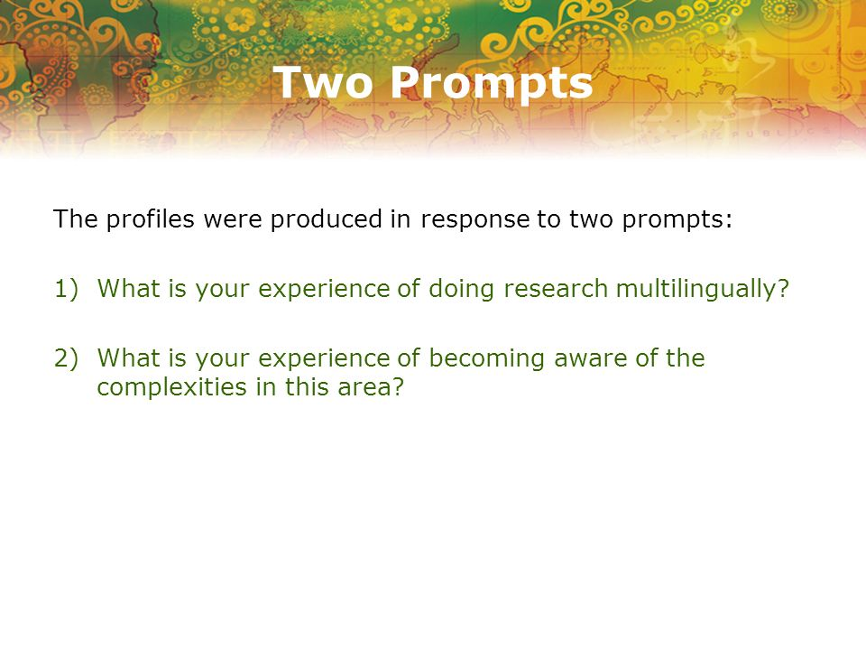 Two Prompts The profiles were produced in response to two prompts: 1) What is your experience of doing research multilingually.