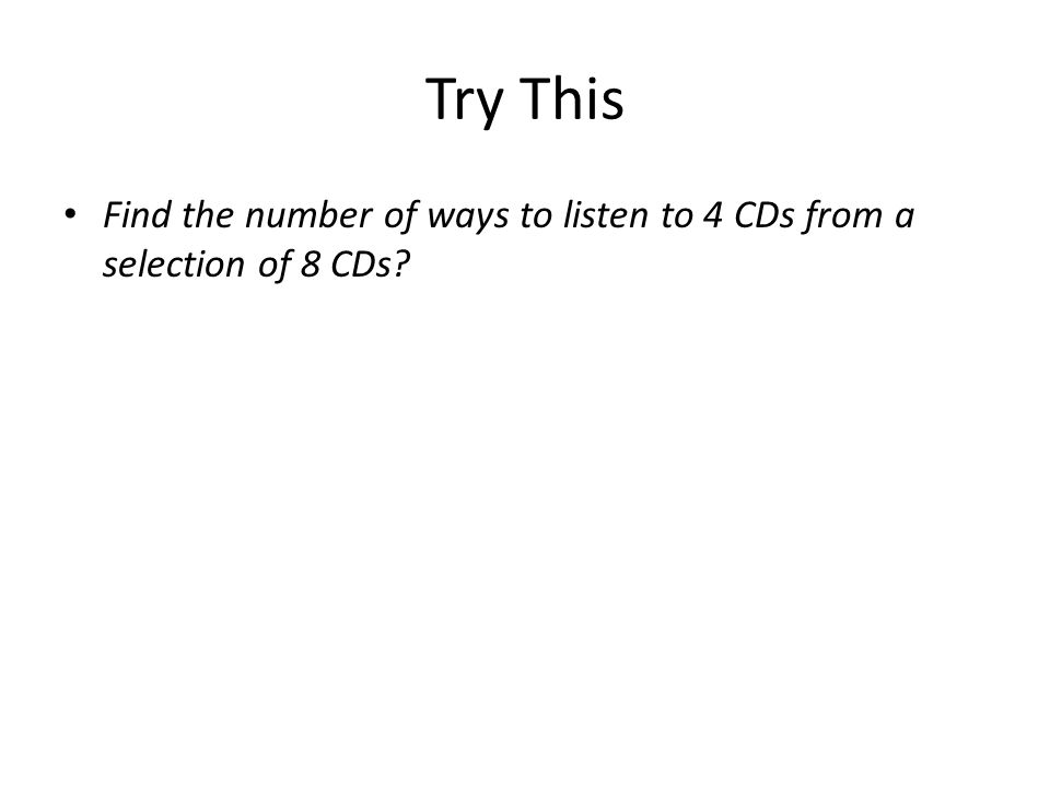 Try This Find the number of ways to listen to 4 CDs from a selection of 8 CDs