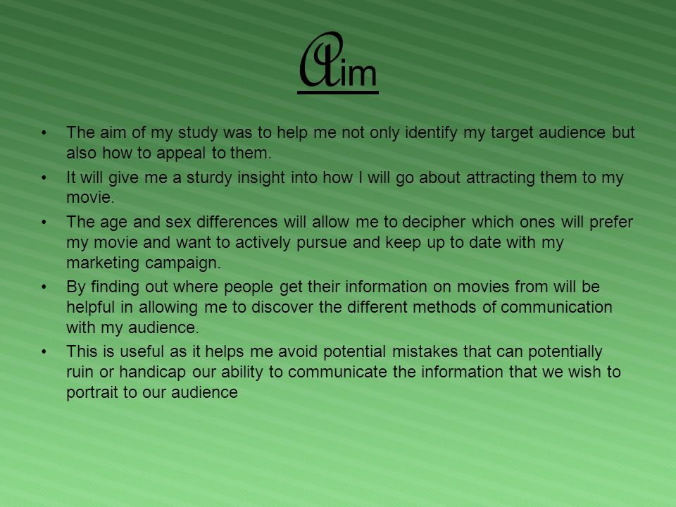 A im The aim of my study was to help me not only identify my target audience but also how to appeal to them.