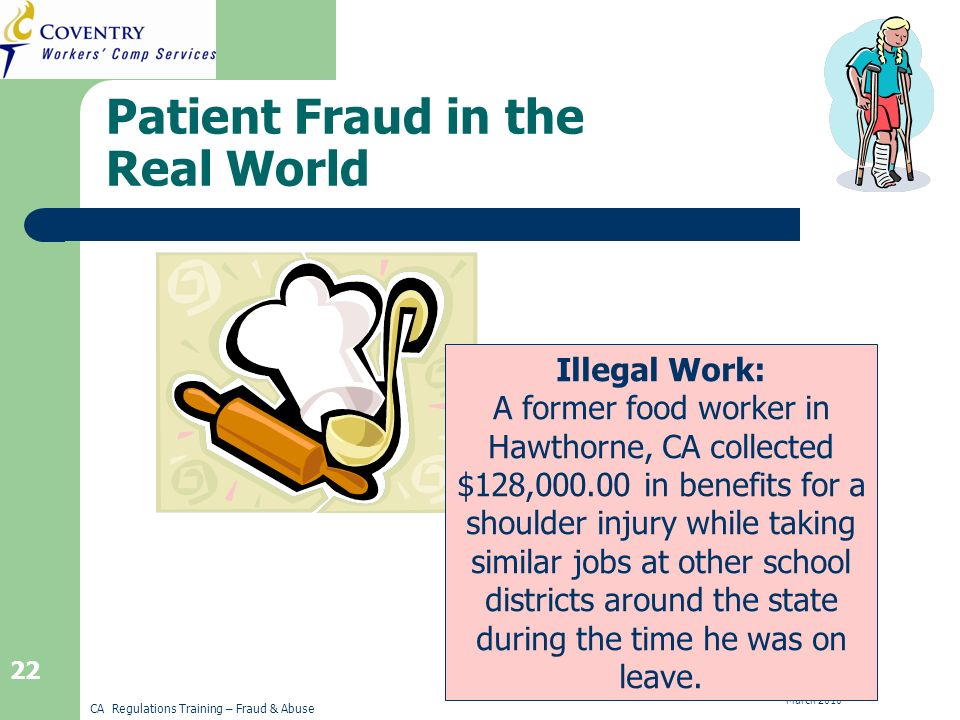 CA Regulations Training – Fraud & Abuse March Patient Fraud in the Real World Illegal Work: A former food worker in Hawthorne, CA collected $128, in benefits for a shoulder injury while taking similar jobs at other school districts around the state during the time he was on leave.