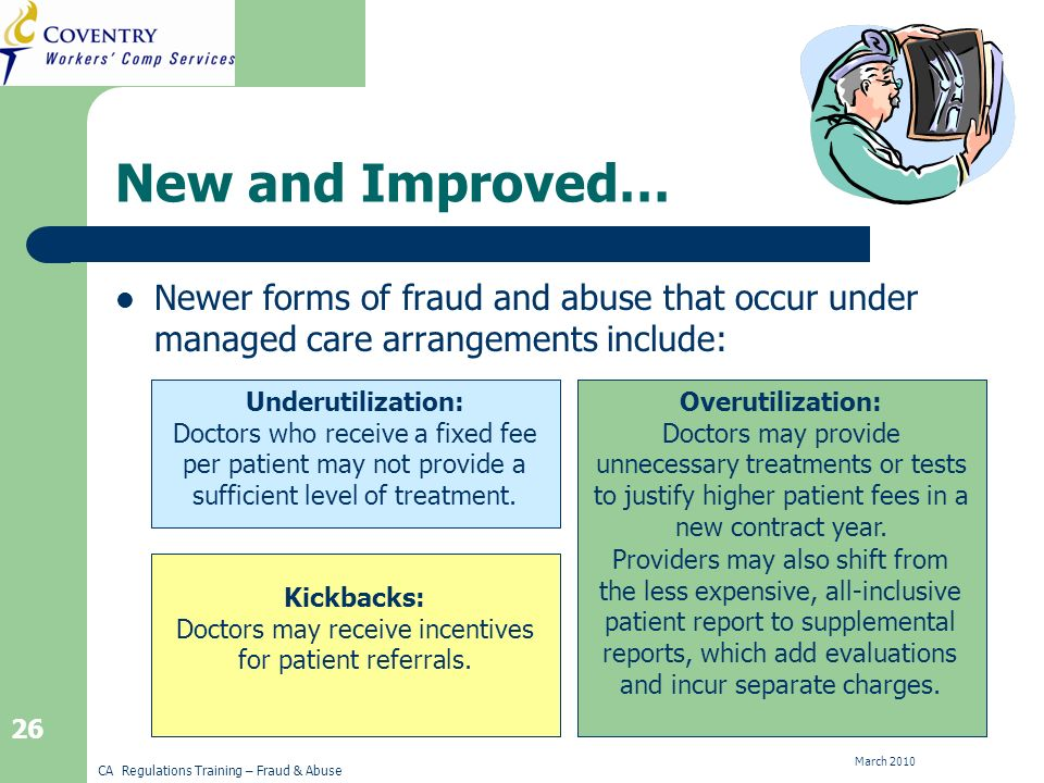 CA Regulations Training – Fraud & Abuse March New and Improved… Newer forms of fraud and abuse that occur under managed care arrangements include: Kickbacks Overutilization Underutilization Underutilization: Doctors who receive a fixed fee per patient may not provide a sufficient level of treatment.