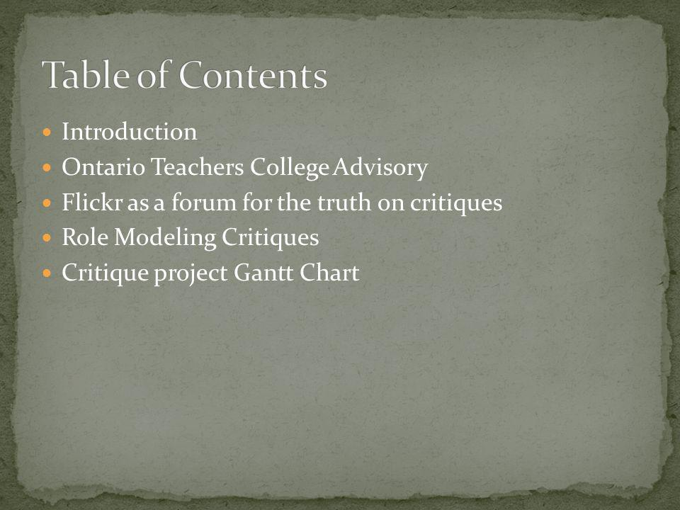 Introduction Ontario Teachers College Advisory Flickr as a forum for the truth on critiques Role Modeling Critiques Critique project Gantt Chart