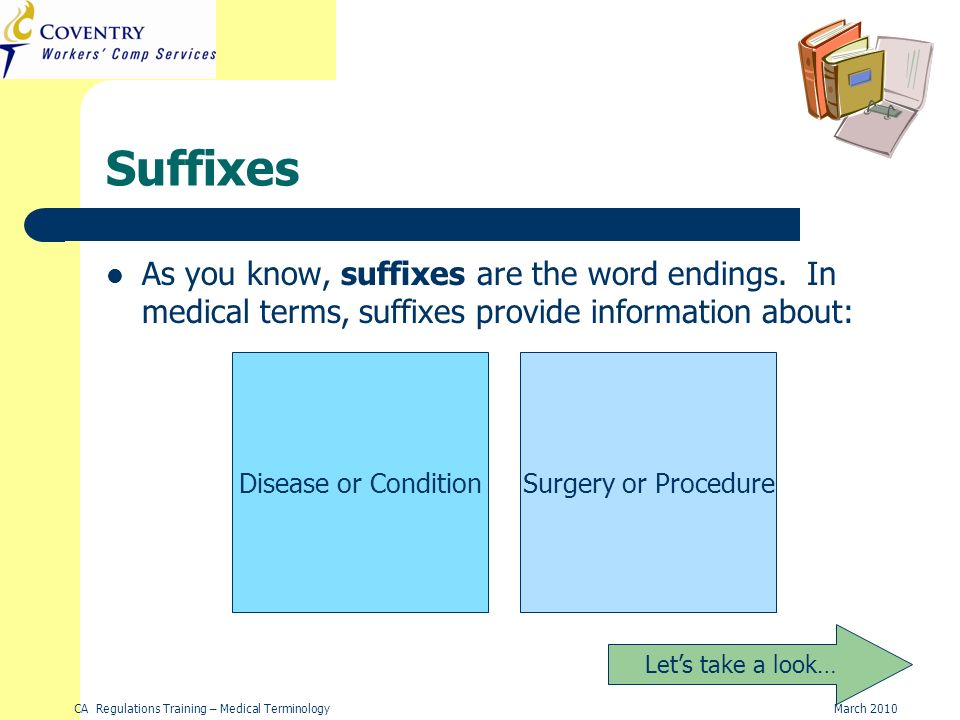CA Regulations Training – Medical TerminologyMarch 2010 Suffixes As you know, suffixes are the word endings.