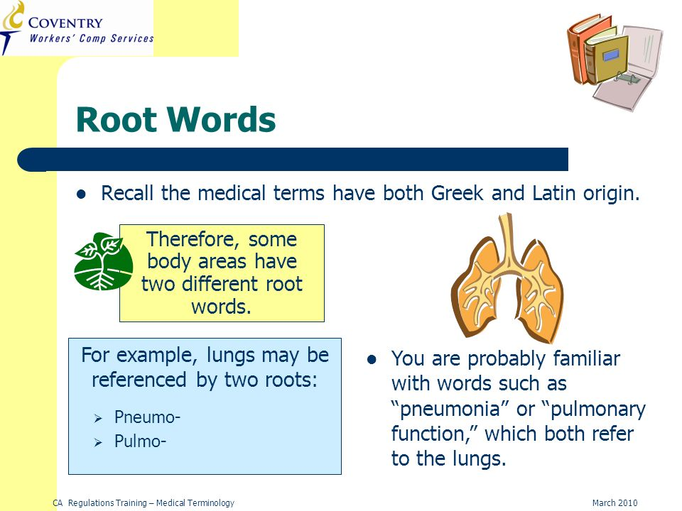 CA Regulations Training – Medical TerminologyMarch 2010 Root Words Recall the medical terms have both Greek and Latin origin.