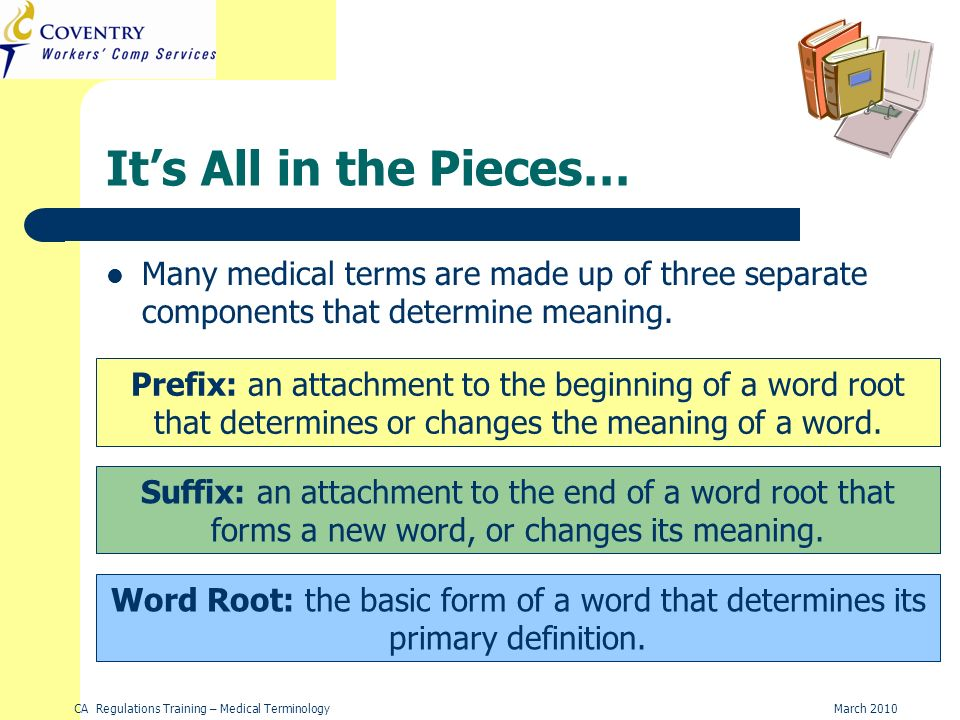 CA Regulations Training – Medical TerminologyMarch 2010 Its All in the Pieces… Many medical terms are made up of three separate components that determine meaning.