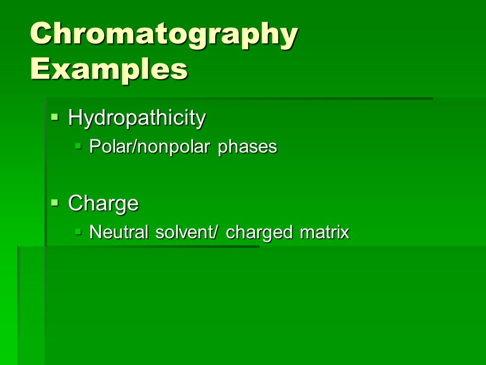 Chromatography Examples Hydropathicity Hydropathicity Polar/nonpolar phases Polar/nonpolar phases Charge Charge Neutral solvent/ charged matrix Neutral solvent/ charged matrix