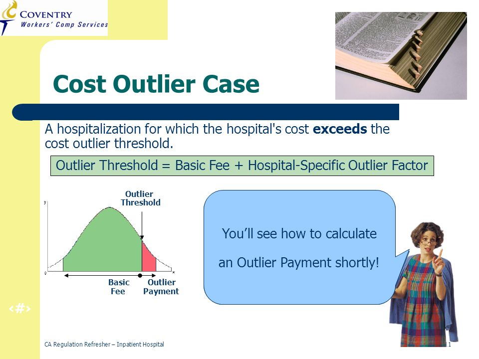 19 CA Regulation Refresher – Inpatient Hospital March 2011 Cost Outlier Case A hospitalization for which the hospital s cost exceeds the cost outlier threshold.