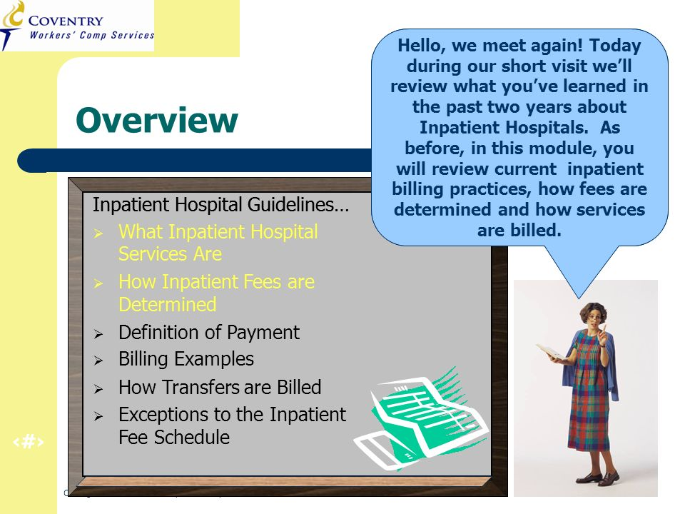 2 CA Regulation Refresher – Inpatient Hospital March 2011 Overview Inpatient Hospital Guidelines… What Inpatient Hospital Services Are How Inpatient Fees are Determined Definition of Payment Billing Examples How Transfers are Billed Exceptions to the Inpatient Fee Schedule Lets start by reviewing what inpatient services are and how they are determined.