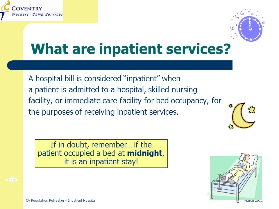 4 CA Regulation Refresher – Inpatient Hospital March 2011 Place holder If in doubt, remember… if the patient occupied a bed at midnight, it is an inpatient stay.