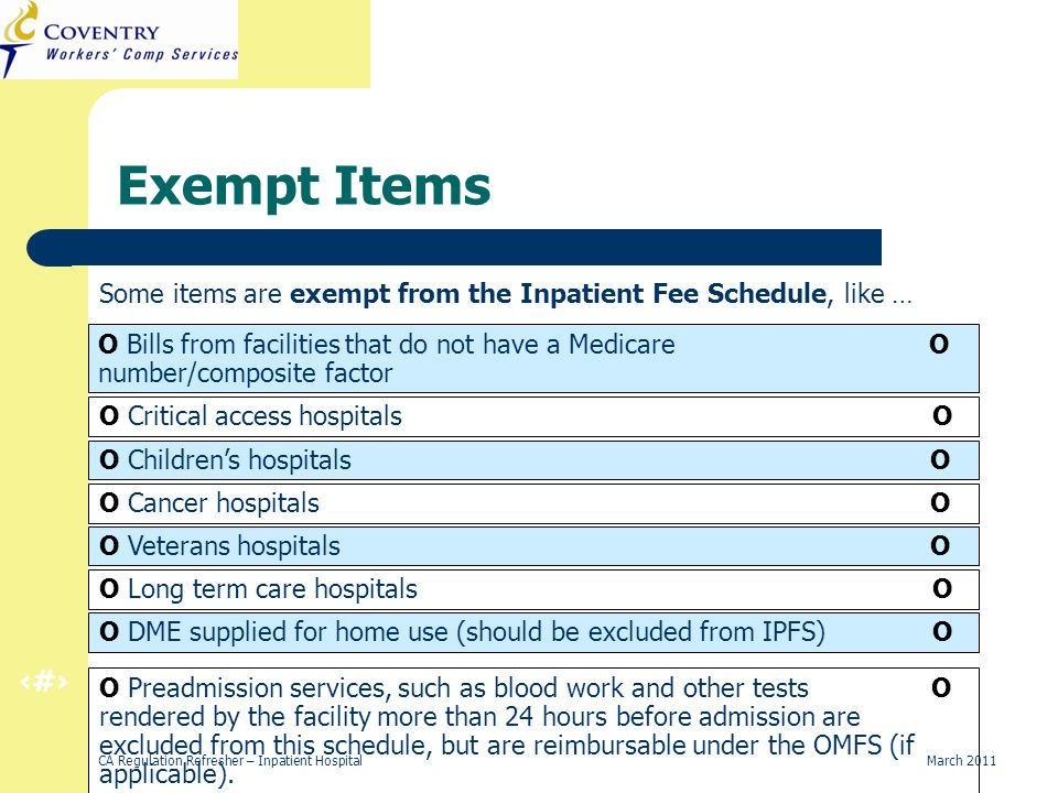41 CA Regulation Refresher – Inpatient Hospital March 2011 Exempt Items Some items are exempt from the Inpatient Fee Schedule, like … O Bills from facilities that do not have a Medicare O number/composite factor O Critical access hospitals O O Childrens hospitals O O Cancer hospitals O O Veterans hospitals O O Long term care hospitals O O DME supplied for home use (should be excluded from IPFS) O O Preadmission services, such as blood work and other tests O rendered by the facility more than 24 hours before admission are excluded from this schedule, but are reimbursable under the OMFS (if applicable).
