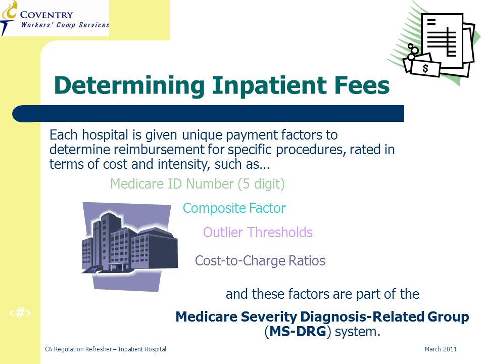 5 CA Regulation Refresher – Inpatient Hospital March 2011 Determining Inpatient Fees Each hospital is given unique payment factors to determine reimbursement for specific procedures, rated in terms of cost and intensity, such as… Medicare ID Number (5 digit) Outlier Thresholds Cost-to-Charge Ratios Composite Factor and these factors are part of the Medicare Severity Diagnosis-Related Group (MS-DRG) system.