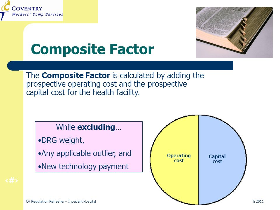 7 CA Regulation Refresher – Inpatient Hospital March 2011 Composite Factor New Technology Payment DRG Weight Operating cost Outlier Payment Capital cost The Composite Factor is calculated by adding the prospective operating cost and the prospective capital cost for the health facility.