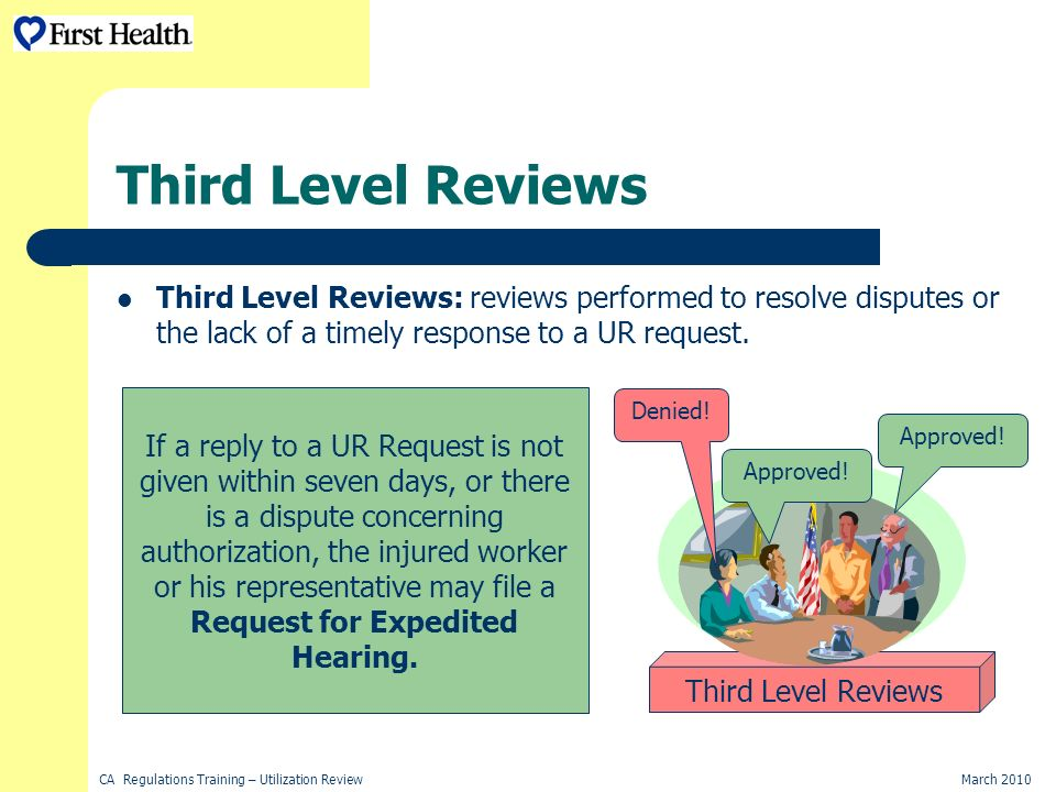 CA Regulations Training – Utilization ReviewMarch 2010 Third Level Reviews Third Level Reviews: reviews performed to resolve disputes or the lack of a timely response to a UR request.