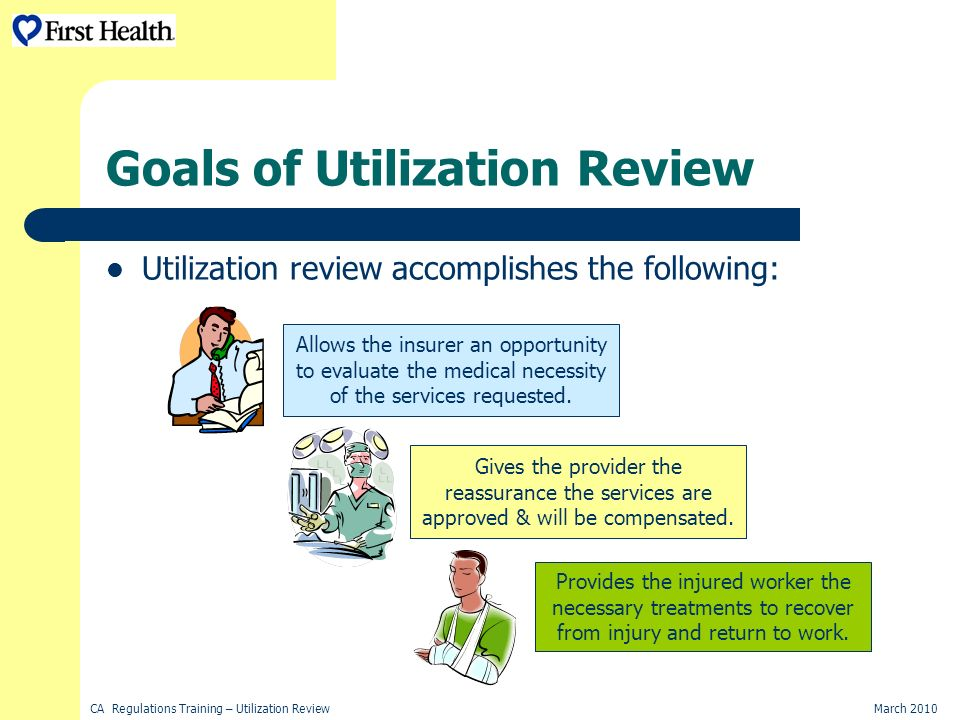 CA Regulations Training – Utilization ReviewMarch 2010 Goals of Utilization Review Utilization review accomplishes the following: Gives the provider the reassurance the services are approved & will be compensated.