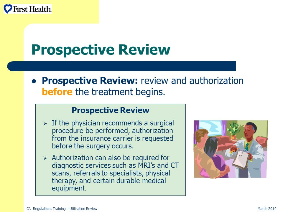 CA Regulations Training – Utilization ReviewMarch 2010 Prospective Review Prospective Review: review and authorization before the treatment begins.
