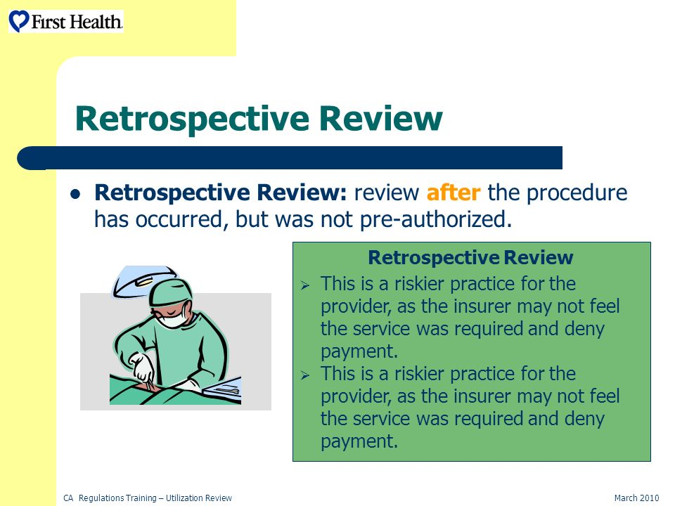 CA Regulations Training – Utilization ReviewMarch 2010 Retrospective Review Retrospective Review: review after the procedure has occurred, but was not pre-authorized.