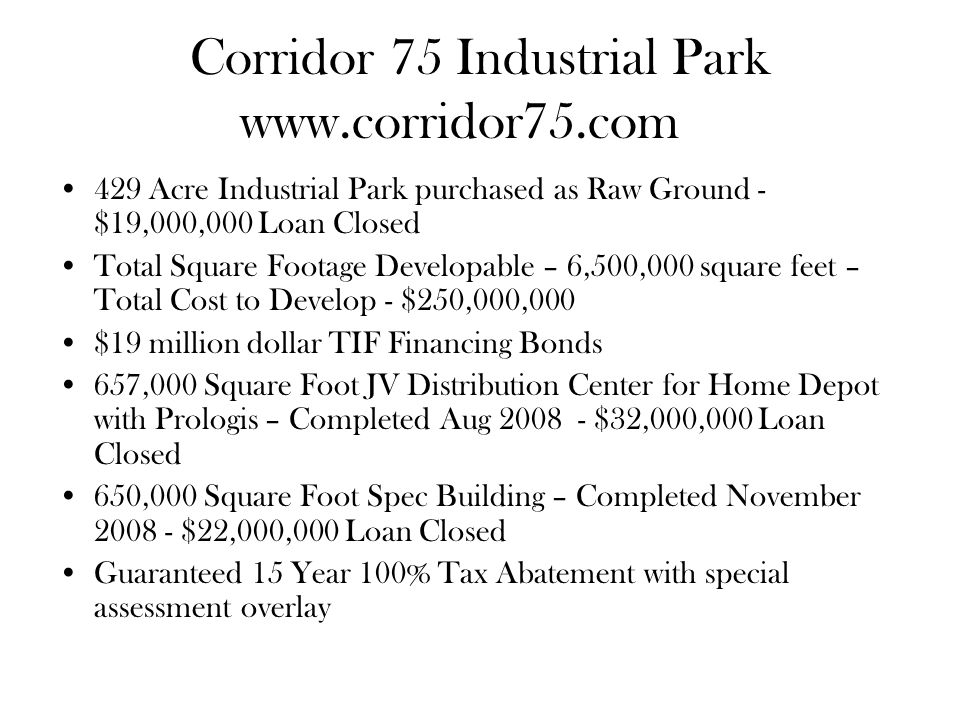 Corridor 75 Industrial Park Acre Industrial Park purchased as Raw Ground - $19,000,000 Loan Closed Total Square Footage Developable – 6,500,000 square feet – Total Cost to Develop - $250,000,000 $19 million dollar TIF Financing Bonds 657,000 Square Foot JV Distribution Center for Home Depot with Prologis – Completed Aug $32,000,000 Loan Closed 650,000 Square Foot Spec Building – Completed November $22,000,000 Loan Closed Guaranteed 15 Year 100% Tax Abatement with special assessment overlay