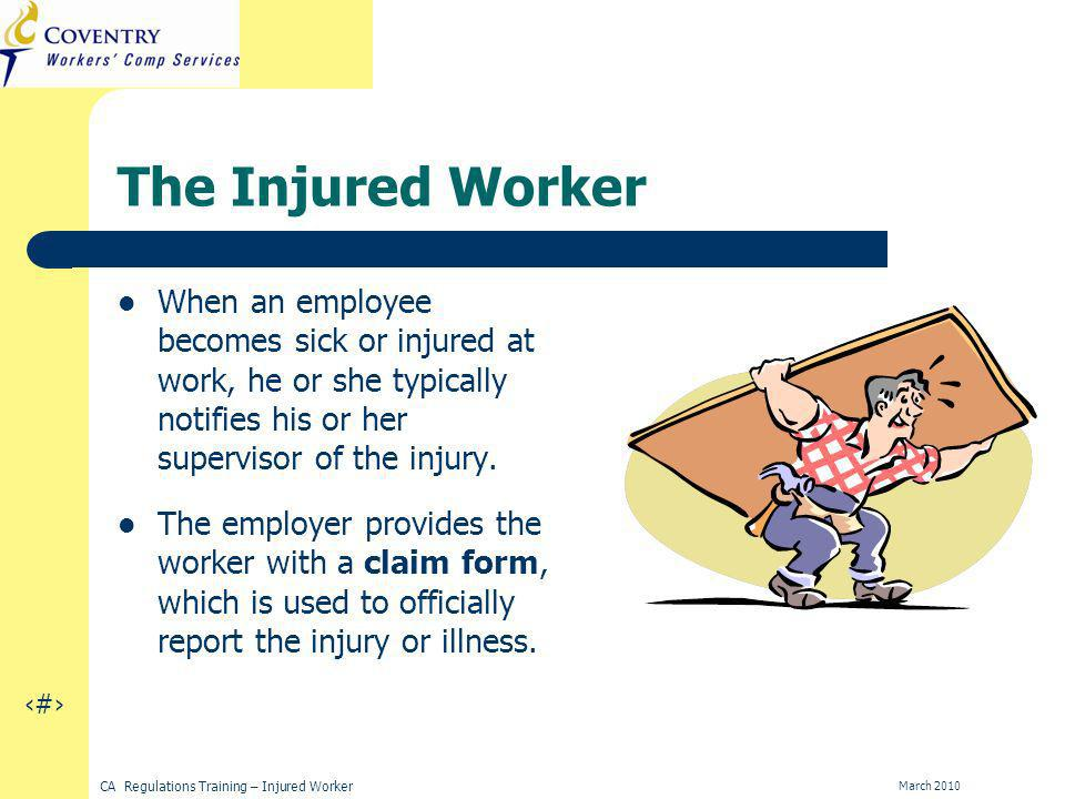 11 CA Regulations Training – Injured Worker March 2010 The Injured Worker When an employee becomes sick or injured at work, he or she typically notifies his or her supervisor of the injury.