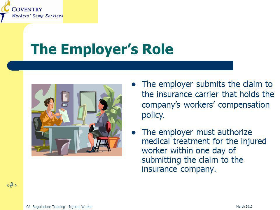 12 CA Regulations Training – Injured Worker March 2010 The Employers Role The employer must authorize medical treatment for the injured worker within one day of submitting the claim to the insurance company.