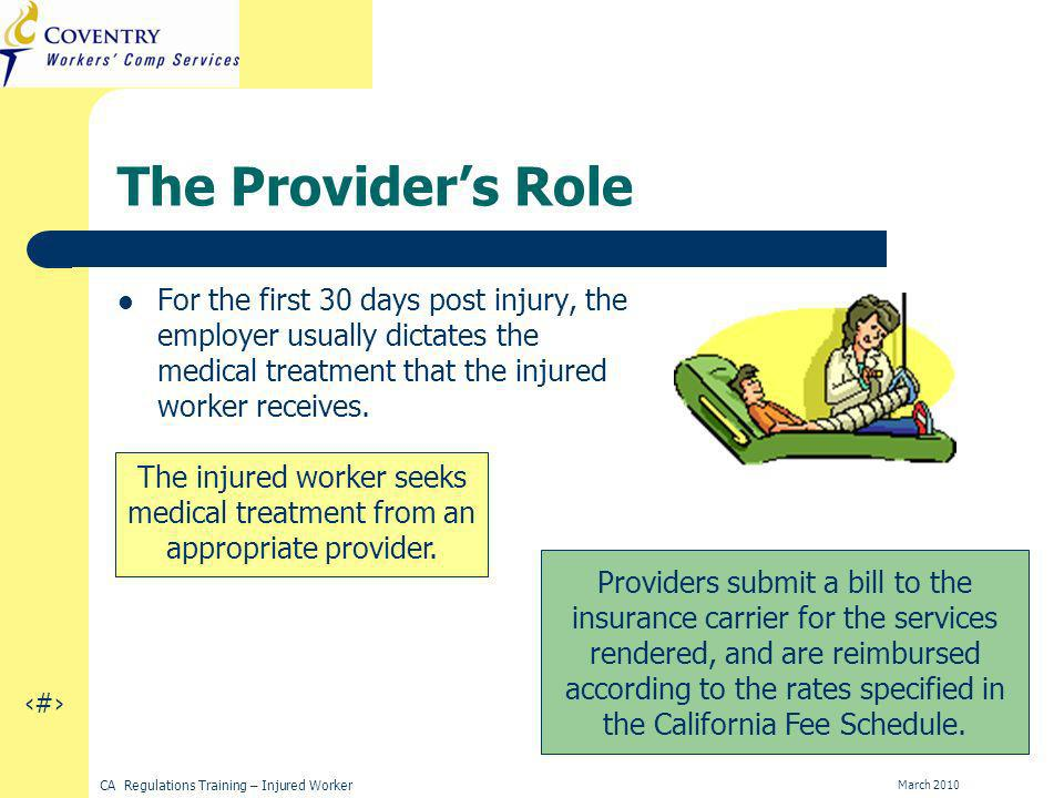 13 CA Regulations Training – Injured Worker March 2010 The Providers Role For the first 30 days post injury, the employer usually dictates the medical treatment that the injured worker receives.