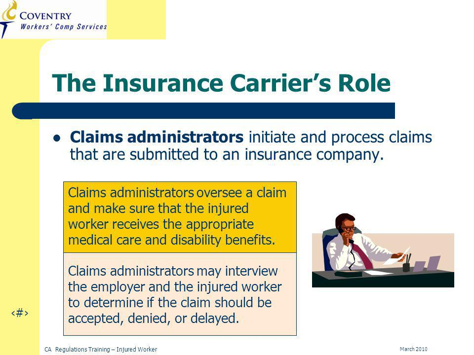 14 CA Regulations Training – Injured Worker March 2010 The Insurance Carriers Role Claims administrators initiate and process claims that are submitted to an insurance company.